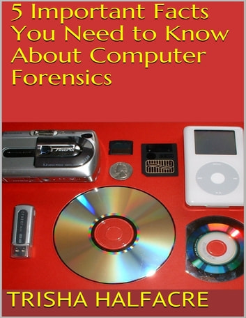 5 Important Facts You Need to Know About Computer Forensics ebook by Trisha Halfacre