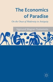 The Economics of Paradise - On the Onset of Modernity in Antiquity ebook by Sigmund Wagner-Tsukamoto
