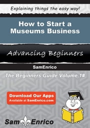 How to Start a Museums Business ebook by Guadalupe Dunn,Sam Enrico