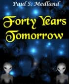 Forty Years Tomorrow ebook by Paul S. Medland