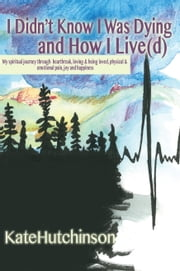 I Didn't Know I Was Dying…and How I Live(d) ebook by Kate Hutchinson