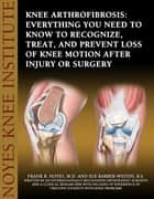 Knee Arthrofibrosis: Everything You Need to Know to Recognize, Treat, and Prevent Loss of Knee Motion After Injury or Surgery ebook by Frank Noyes and Sue Barber-Westin