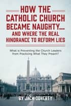 How the Catholic Church Became Naughty…And Where the Real Hindrance to Reform Lies ebook by Jack Doherty