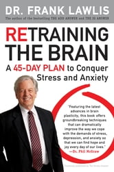 Retraining the Brain - A 45-Day Plan to Conquer Stress and Anxiety ebook by Frank Lawlis