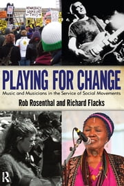 Playing for Change - Music and Musicians in the Service of Social Movements ebook by Rob Rosenthal,Richard Flacks