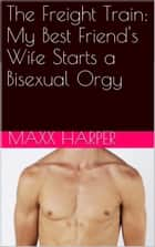 The Freight Train: My Best Friend's Wife Starts a Bisexual Orgy ebook by Maxx Harper