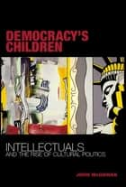 Democracy's Children - Intellectuals and the Rise of Cultural Politics ebook by John McGowan