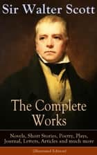 The Complete Works of Sir Walter Scott: Novels, Short Stories, Poetry, Plays, Journal, Letters, Articles and much more (Illustrated Edition) - The Entire Opus of the Prolific Scottish Historical Novelist, Playwright and Poet, Including Waverly, Rob Roy, Ivanhoe, The Pirate, Old Mortality, The Guy Mannering, The Antiquary and many more ebook by Walter Scott