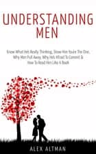 Understanding Men: Know What He's Really Thinking, Show Him You're The One, Why Men Pull Away, Why He's Afraid To Commit & How To Read Him Like A Book - Relationship and Dating Advice For Women, #1 ebook by Alex Altman