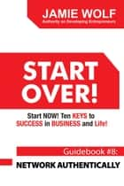 START OVER! Start NOW! Ten KEYS to SUCCESS in BUSINESS and Life! - Guidebook # 8: NETWORK AUTHENTICALLY ebook by Jamie Wolf