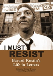 I Must Resist - Bayard Rustin's Life in Letters ebook by Bayard Rustin
