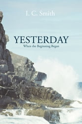 Yesterday - When the Beginning Began ebook by I. C. Smith