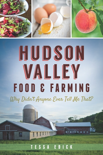 Hudson Valley Food & Farming - Why Didn't Anyone Ever Tell Me That? ebook by Tessa Edick