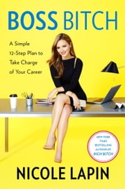 Boss Bitch - A Simple 12-Step Plan to Take Charge of Your Career ebook by Nicole Lapin