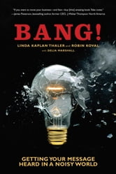 Bang! - Getting Your Message Heard in a Noisy World ebook by Linda Kaplan Thaler,Robin Koval