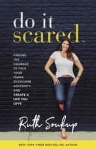 Do It Scared - Finding the Courage to Face Your Fears, Overcome Adversity, and Create a Life You Love ebook by Ruth Soukup