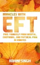Miracles with EFT - Free Yourself from Mental, Emotional, and Physical Pain in Minutes ebook by Rohini Singh