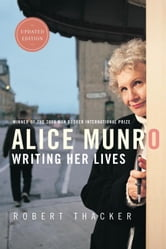 Alice Munro: Writing Her Lives - A Biography ebook by Robert Thacker