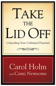 Take the Lid Off: Unleashing Your Unlimited Potential ebook by Carol Holm