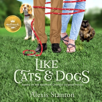 Like Cats and Dogs - Based on the Hallmark Channel Original Movie audiobook by Alexis Stanton,Arielle DeLisle
