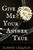 Give Me Your Answer True ebook by Suanne Laqueur