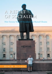 A Result of Socialism - How Seventy Years of Socialism Has Ruined Ukraine ebook by Hans K. Paladini