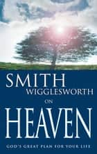 Smith Wigglesworth on Heaven ebook by Smith Wigglesworth