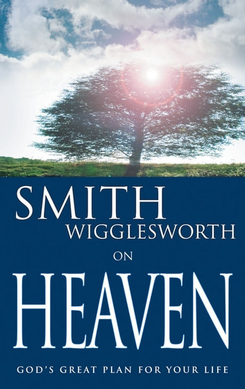 Smith Wigglesworth on Heaven - God's Great Plan for Your Life ebook by Smith Wigglesworth