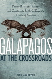 Galapagos at the Crossroads - Pirates, Biologists, Tourists, and Creationists Battle for Darwin's Cradle of Evolution ebook by Carol Ann Bassett