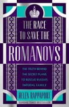 The Race to Save the Romanovs - The Truth Behind the Secret Plans to Rescue Russia's Imperial Family ebook by Helen Rappaport