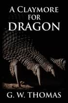 A Claymore For Dragon ebook by G. W. Thomas