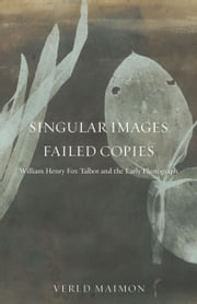 Singular Images, Failed Copies - William Henry Fox Talbot and the Early Photograph ebook by Vered Maimon