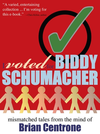 I Voted for Biddy Schumacher - Mismatched Tales from the Mind of Brian Centrone ebook by Brian Centrone