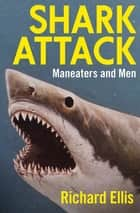 Shark Attack - Maneaters and Men ebook by Richard Ellis