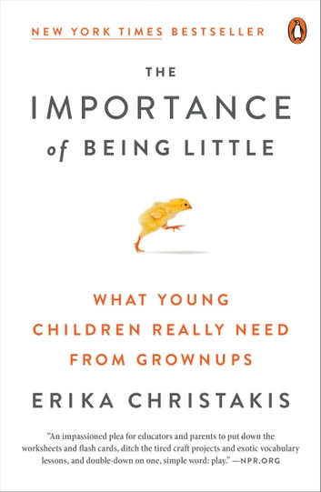 The Importance of Being Little - What Young Children Really Need from Grownups ebook by Erika Christakis