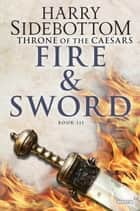 Fire and Sword - Throne of Caesars: Book Three ebook by Harry Sidebottom