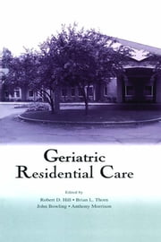 Geriatric Residential Care ebook by Robert D. Hill,Brian L. Thorn,John Bowling,Anthony Morrison