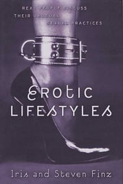 Erotic Lifestyles - Real People Discuss Their Unusual Sexual Practices ebook by Iris Finz,Steven Finz