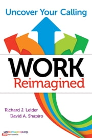 Work Reimagined - Uncover Your Calling ebook by Richard J. Leider,David Shapiro
