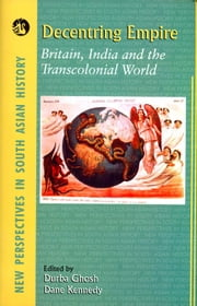 Decentring Empire - Britain, India and the Transcolonial World (1 Edition) ebook by Durba Ghosh,Dane Kennedy