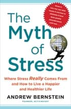 The Myth of Stress - Where Stress Really Comes From and How to Live a H ebook by Andrew Bernstein
