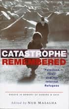 Catastrophe Remembered - Palestine, Israel and the Internal Refugees: Essays in Memory of Edward W. Said ebook by Nur Masalha