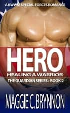 Hero: Healing a Warrior, Book 2 - The Guardian Series, #2 ebook by Maggie C. Brynnon