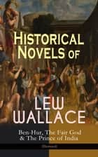 Historical Novels of Lew Wallace: Ben-Hur, The Fair God & The Prince of India (Illustrated) - A Tale of the Christ, The Last of the 'Tzins – Story of Aztecs and Conquistadors & The Fall of Constantinople ebook by Lew Wallace, W. M. Johnson, Eric Pape