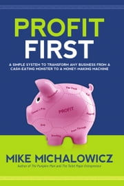 Profit First: A Simple System to Transform Any Business from a Cash-Eating Monster to a Money-Making Machine. ebook by Mike Michalowicz