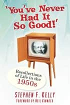 You've Never Had It So Good! - Memories & Recollections of Llife in the 1950s ebook by Stephen F Kelly
