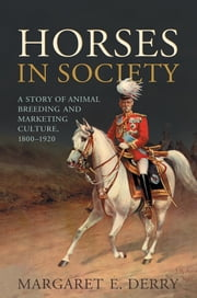 Horses in Society - A Story of Animal Breeding and Marketing Culture, 1800-1920 ebook by Margaret E. Derry