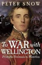 To War with Wellington - From the Peninsula to Waterloo ebook by Peter Snow