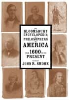 The Bloomsbury Encyclopedia of Philosophers in America - From 1600 to the Present ebook by Dr John R. Shook
