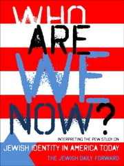 Who Are We Now? - Interpreting the Pew Study on Jewish Identity in America Today ebook by The Jewish Daily Forward,Jane Eisner,Josh Nathan-Kazis